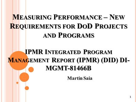M EASURING P ERFORMANCE – N EW R EQUIREMENTS FOR D O D P ROJECTS AND P ROGRAMS IPMR I NTEGRATED P ROGRAM M ANAGEMENT R EPORT (IPMR) (DID) DI- MGMT-81466B.