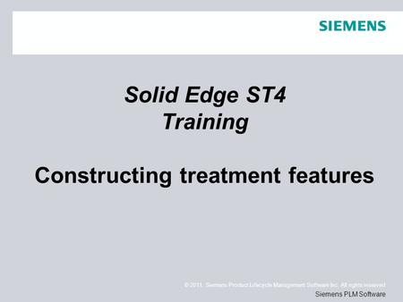 © 2011. Siemens Product Lifecycle Management Software Inc. All rights reserved Siemens PLM Software Solid Edge ST4 Training Constructing treatment features.