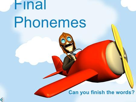 Final Phonemes Can you finish the words? Notes for Teachers The aeroplane will fly across the screen a a simple picture will follow. The first sounds.