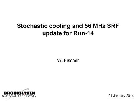 Stochastic cooling and 56 MHz SRF update for Run-14 W. Fischer 21 January 2014.