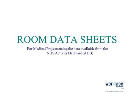 ROOM DATA SHEETS For Medical Projects using the data available from the NHS Activity Database (ADB) © Workface Solutions 2004.