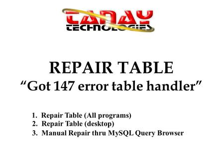 REPAIR TABLE Got 147 error table handler 1. Repair Table (All programs) 2. Repair Table (desktop) 3. Manual Repair thru MySQL Query Browser.