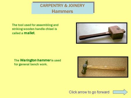 CARPENTRY & JOINERY Hammers The tool used for assembling and striking wooden handle chisel is called a mallet. The Warington hammer is used for general.