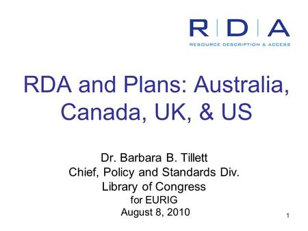 1 RDA and Plans: Australia, Canada, UK, & US Dr. Barbara B. Tillett Chief, Policy and Standards Div. Library of Congress for EURIG August 8, 2010.