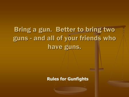 Rules for Gunfights Bring a gun. Better to bring two guns - and all of your friends who have guns.