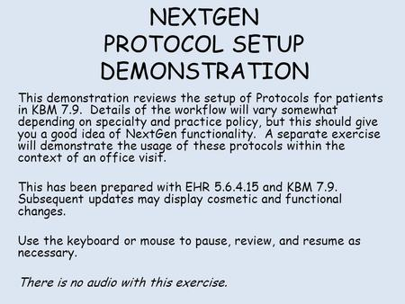 NEXTGEN PROTOCOL SETUP DEMONSTRATION This demonstration reviews the setup of Protocols for patients in KBM 7.9. Details of the workflow will vary somewhat.