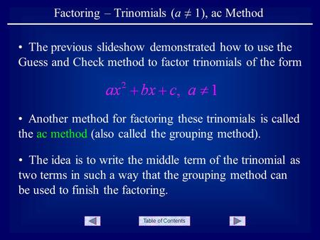 Table of Contents Factoring – Trinomials (a 1), ac Method The idea is to write the middle term of the trinomial as two terms in such a way that the grouping.