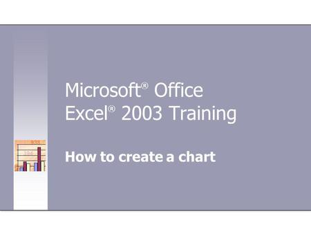 Microsoft ® Office Excel ® 2003 Training How to create a chart.