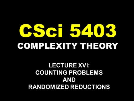 COMPLEXITY THEORY CSci 5403 LECTURE XVI: COUNTING PROBLEMS AND RANDOMIZED REDUCTIONS.