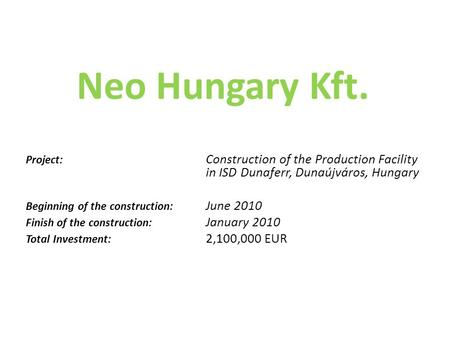 Neo Hungary Kft. Project: Construction of the Production Facility in ISD Dunaferr, Dunaújváros, Hungary Beginning of the construction: June 2010 Finish.