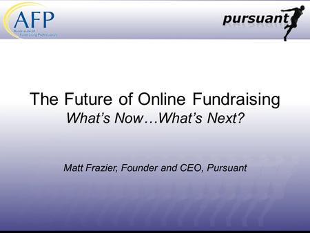The Future of Online Fundraising Whats Now…Whats Next? Matt Frazier, Founder and CEO, Pursuant.