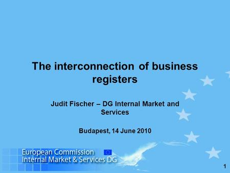 1 The interconnection of business registers Judit Fischer – DG Internal Market and Services Budapest, 14 June 2010.