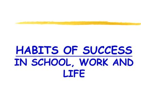 HABITS OF SUCCESS IN SCHOOL, WORK AND LIFE. Things are more like they are today than they ever have been. DWIGHT D. EISENHOWER.