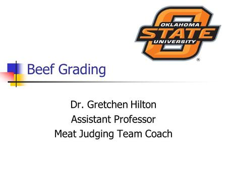Beef Grading Dr. Gretchen Hilton Assistant Professor Meat Judging Team Coach.