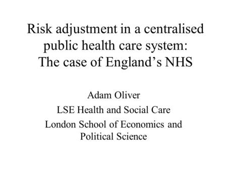 Risk adjustment in a centralised public health care system: The case of Englands NHS Adam Oliver LSE Health and Social Care London School of Economics.