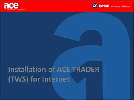 Installation of ACE TRADER (TWS) for Internet. Step 1 – Go to ACEINDIA.com 1.Go to www.aceindia.comwww.aceindia.com 2.Click on Technology 3.Now Click.
