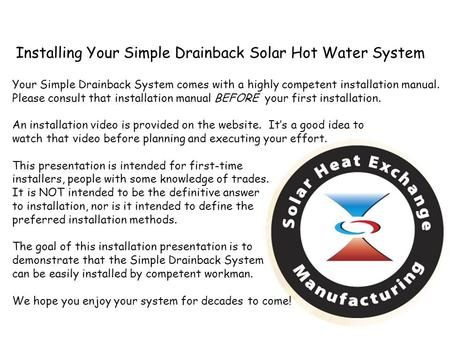 Installing Your Simple Drainback Solar Hot Water System Your Simple Drainback System comes with a highly competent installation manual. Please consult.