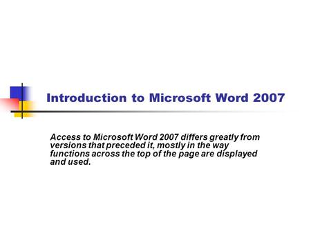 Introduction to Microsoft Word 2007 Access to Microsoft Word 2007 differs greatly from versions that preceded it, mostly in the way functions across the.