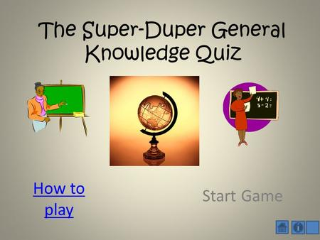 The Super-Duper General Knowledge Quiz How to play Start Game.
