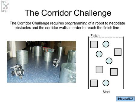 EducateNXT The Corridor Challenge The Corridor Challenge requires programming of a robot to negotiate obstacles and the corridor walls in order to reach.