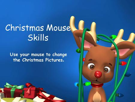 Christmas Mouse Skills Use your mouse to change the Christmas Pictures.