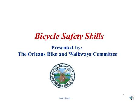 1 Bicycle Safety Skills Presented by: The Orleans Bike and Walkways Committee June 16, 2009.