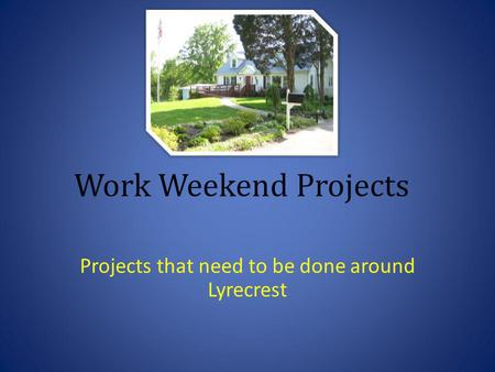 Work Weekend Projects Projects that need to be done around Lyrecrest.
