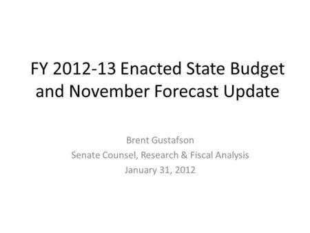 FY 2012-13 Enacted State Budget and November Forecast Update Brent Gustafson Senate Counsel, Research & Fiscal Analysis January 31, 2012.