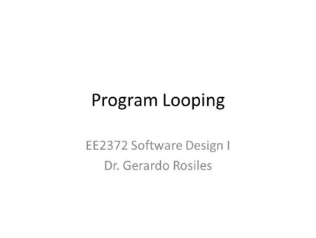 Program Looping EE2372 Software Design I Dr. Gerardo Rosiles.