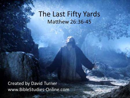The Last Fifty Yards Matthew 26:36-45 Created by David Turner