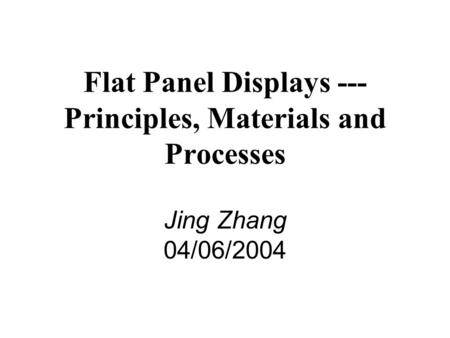 Flat Panel Displays --- Principles, Materials and Processes Jing Zhang 04/06/2004.