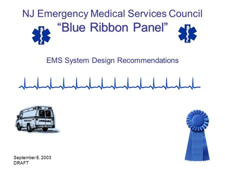 September 8, 2003 DRAFT Blue Ribbon Panel NJ Emergency Medical Services Council Blue Ribbon Panel EMS System Design Recommendations.