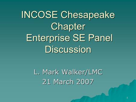 1 INCOSE Chesapeake Chapter Enterprise SE Panel Discussion L. Mark Walker/LMC 21 March 2007.