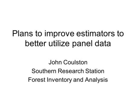 Plans to improve estimators to better utilize panel data John Coulston Southern Research Station Forest Inventory and Analysis.