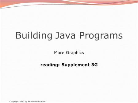 Copyright 2010 by Pearson Education Building Java Programs More Graphics reading: Supplement 3G.