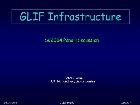SC2004 GLIF Panel Peter Clarke GLIF Infrastructure SC2004 Panel Discussion Peter Clarke UK National e-Science Centre.