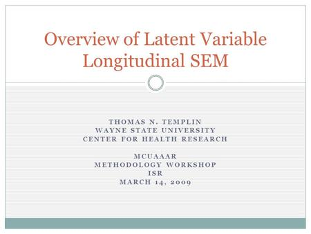 THOMAS N. TEMPLIN WAYNE STATE UNIVERSITY CENTER FOR HEALTH RESEARCH MCUAAAR METHODOLOGY WORKSHOP ISR MARCH 14, 2009 Overview of Latent Variable Longitudinal.