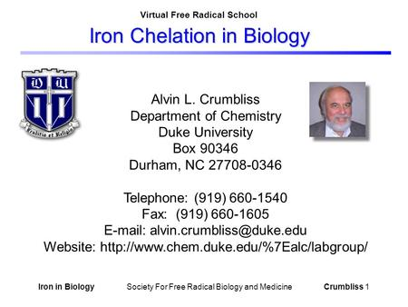 Iron in Biology Society For Free Radical Biology and Medicine Crumbliss 1 Iron Chelation in Biology Alvin L. Crumbliss Department of Chemistry Duke University.