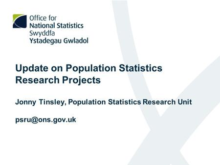 Update on Population Statistics Research Projects Jonny Tinsley, Population Statistics Research Unit