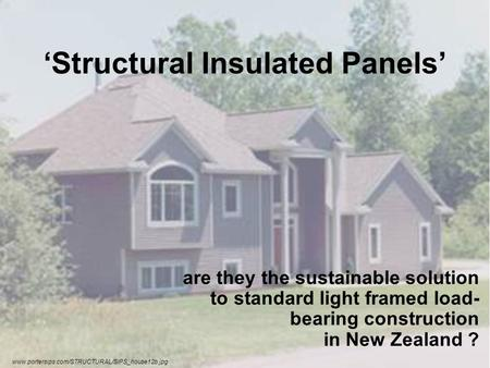 Structural Insulated Panels are they the sustainable solution to standard light framed load- bearing construction in New Zealand ? www.portersips.com/STRUCTURAL/SIPS_house12b.jpg.