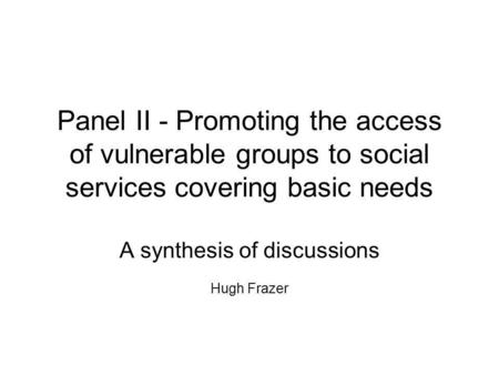 Panel II - Promoting the access of vulnerable groups to social services covering basic needs A synthesis of discussions Hugh Frazer.