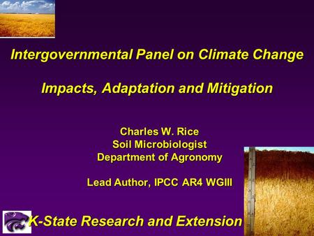 Intergovernmental Panel on Climate Change Impacts, Adaptation and Mitigation Charles W. Rice Soil Microbiologist Department of Agronomy Lead Author, IPCC.