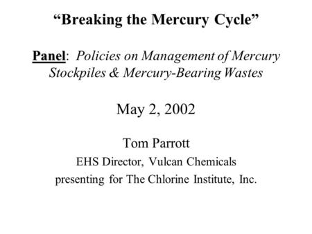 Panel Breaking the Mercury Cycle Panel: Policies on Management of Mercury Stockpiles & Mercury-Bearing Wastes May 2, 2002 Tom Parrott EHS Director, Vulcan.