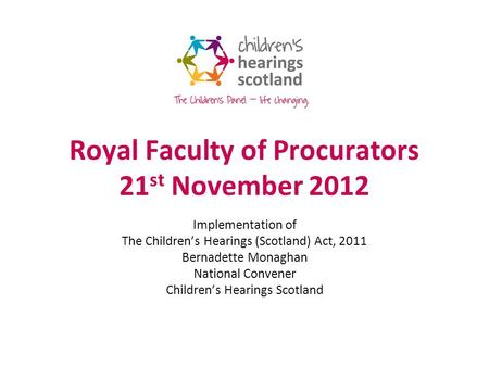 Royal Faculty of Procurators 21 st November 2012 Implementation of The Childrens Hearings (Scotland) Act, 2011 Bernadette Monaghan National Convener Childrens.
