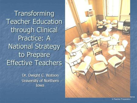 Transforming Teacher Education through Clinical Practice: A National Strategy to Prepare Effective Teachers - Dr. Dwight C. Watson - University of Northern.