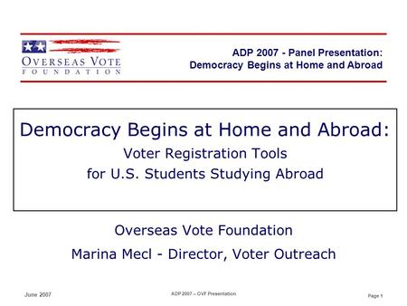 Page 1 ADP 2007 - Panel Presentation June 2007 ADP 2007 – OVF Presentation Democracy Begins at Home and Abroad: Voter Registration Tools for U.S. Students.