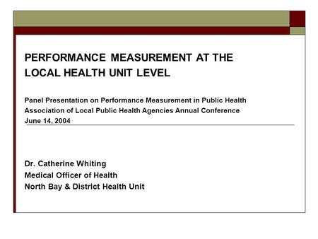 Dr. Catherine Whiting Medical Officer of Health North Bay & District Health Unit PERFORMANCE MEASUREMENT AT THE LOCAL HEALTH UNIT LEVEL Panel Presentation.