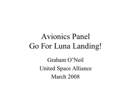 Avionics Panel Go For Luna Landing! Graham ONeil United Space Alliance March 2008.