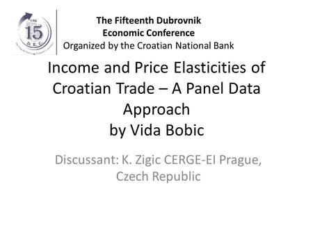 Income and Price Elasticities of Croatian Trade – A Panel Data Approach by Vida Bobic Discussant: K. Zigic CERGE-EI Prague, Czech Republic The Fifteenth.