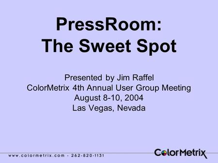PressRoom: The Sweet Spot Presented by Jim Raffel ColorMetrix 4th Annual User Group Meeting August 8-10, 2004 Las Vegas, Nevada.